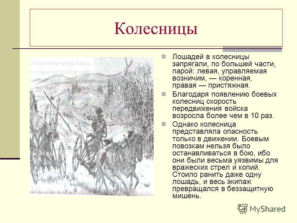 Колесницы Лошадей в колесницы запрягали, по большей части, парой: левая, управляемая возничим, коренная, правая пристяжная. Благодаря появлению боевых колесниц скорость передвижения войска возросла более чем в 10 раз. Однако колесница представляла оп