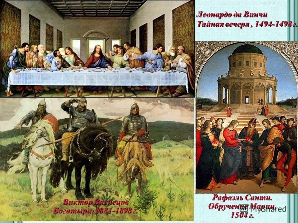 Леонардо да Винчи Тайная вечеря, 1494-1498 г. Виктор Васнецов Богатыри, 1881-1898 г. Рафаэль Санти. Обручение Марии, 1504 г.
