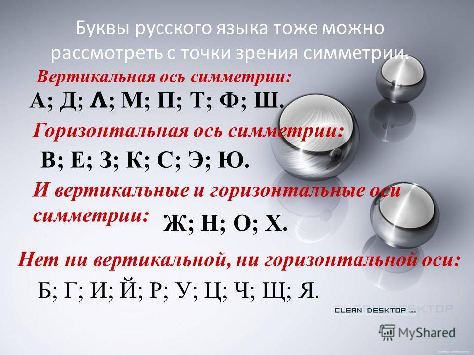 Буквы русского языка тоже можно рассмотреть с точки зрения симметрии. Б; Г; И; Й; Р; У; Ц; Ч; Щ; Я. А; Д; Л ; М; П; Т; Ф; Ш. В; Е; З; К; С; Э; Ю. Ж; Н; О; Х. Вертикальная ось симметрии: Горизонтальная ось симметрии: И вертикальные и горизонтальные ос