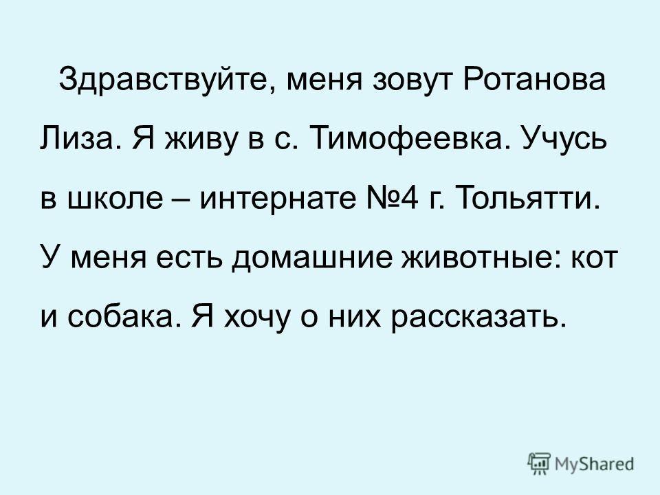 Здравствуйте, меня зовут Ротанова Лиза. Я живу в с. Тимофеевка. Учусь в школе – интернате 4 г. Тольятти. У меня есть домашние животные: кот и собака. Я хочу о них рассказать.