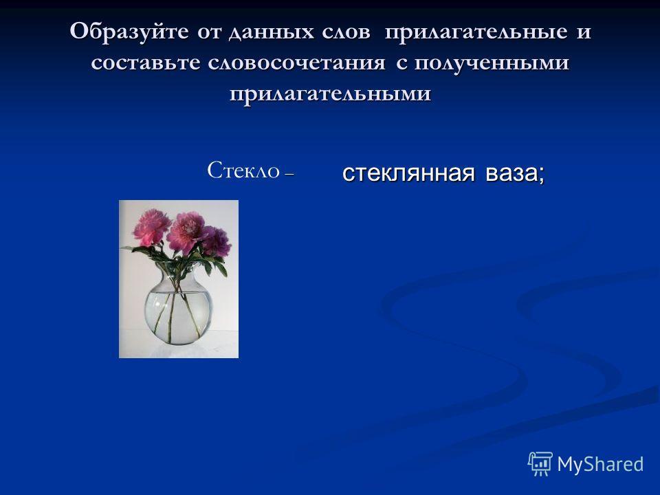 Образуйте от данных слов прилагательные и составьте словосочетания с полученными прилагательными стеклянная ваза; – Стекло –