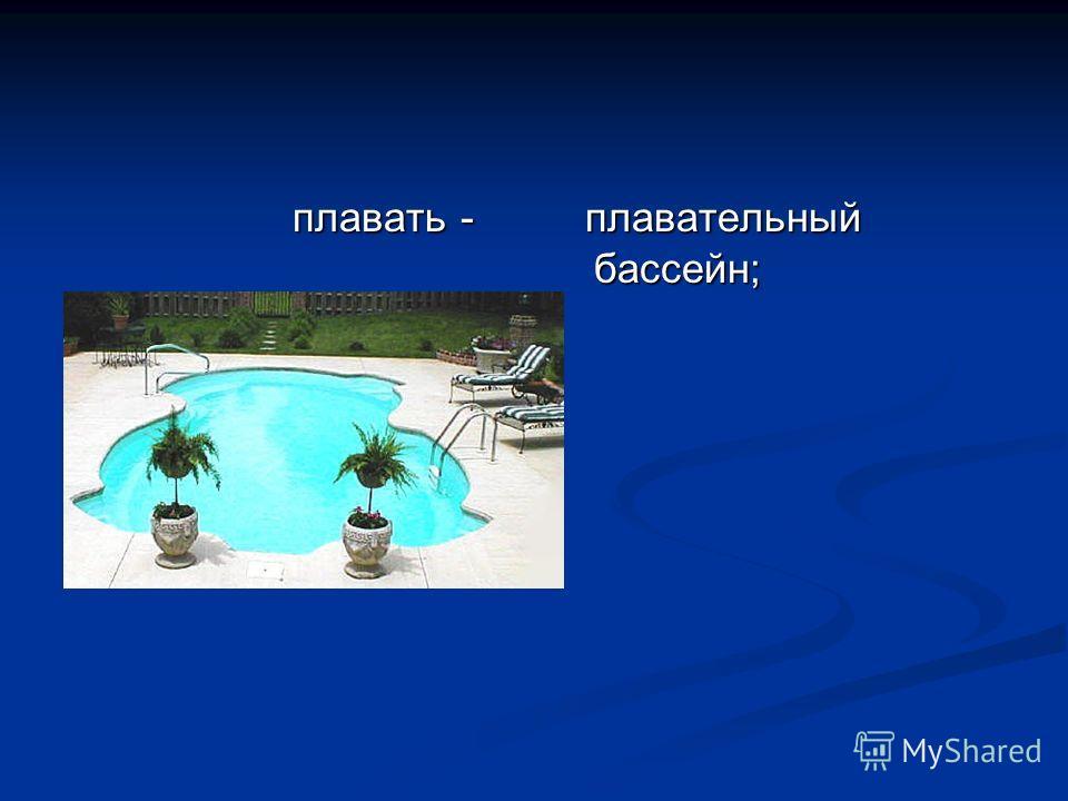 плавать - плавать - плавательный бассейн;