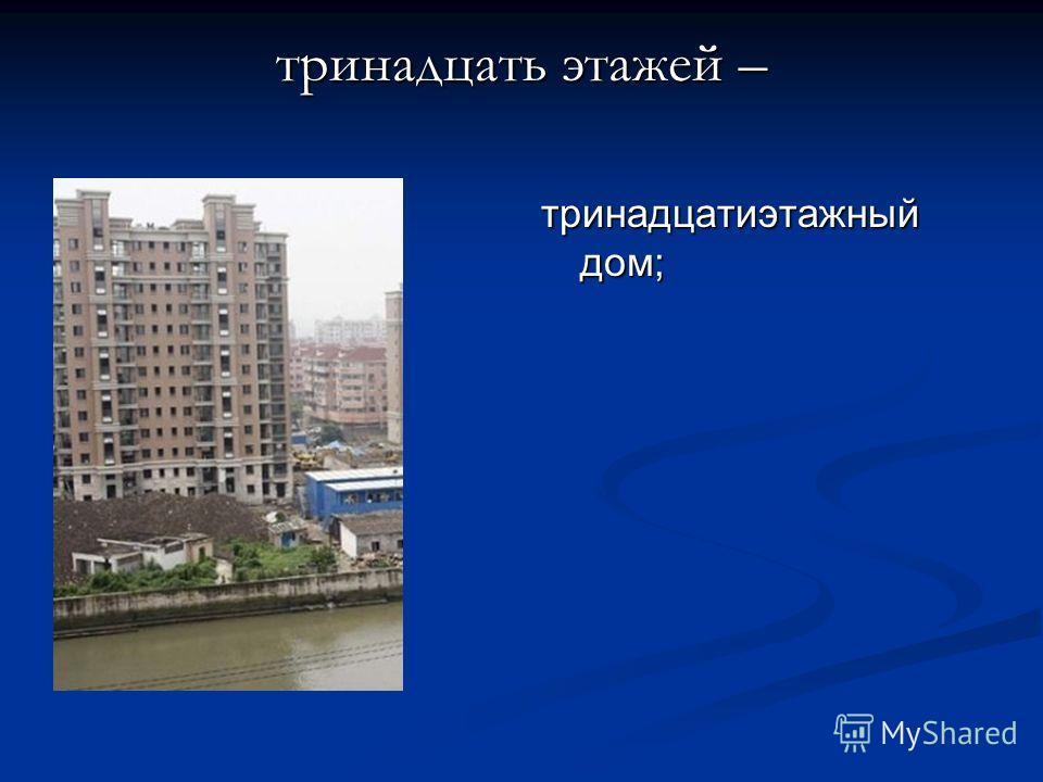 тринадцать этажей – тринадцатиэтажный дом;