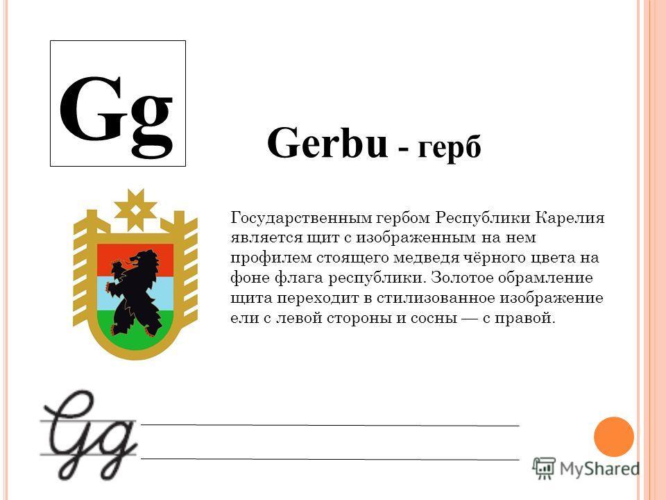 Gg Gerbu - герб Государственным гербом Республики Карелия является щит с изображенным на нем профилем стоящего медведя чёрного цвета на фоне флага республики. Золотое обрамление щита переходит в стилизованное изображение ели с левой стороны и сосны с