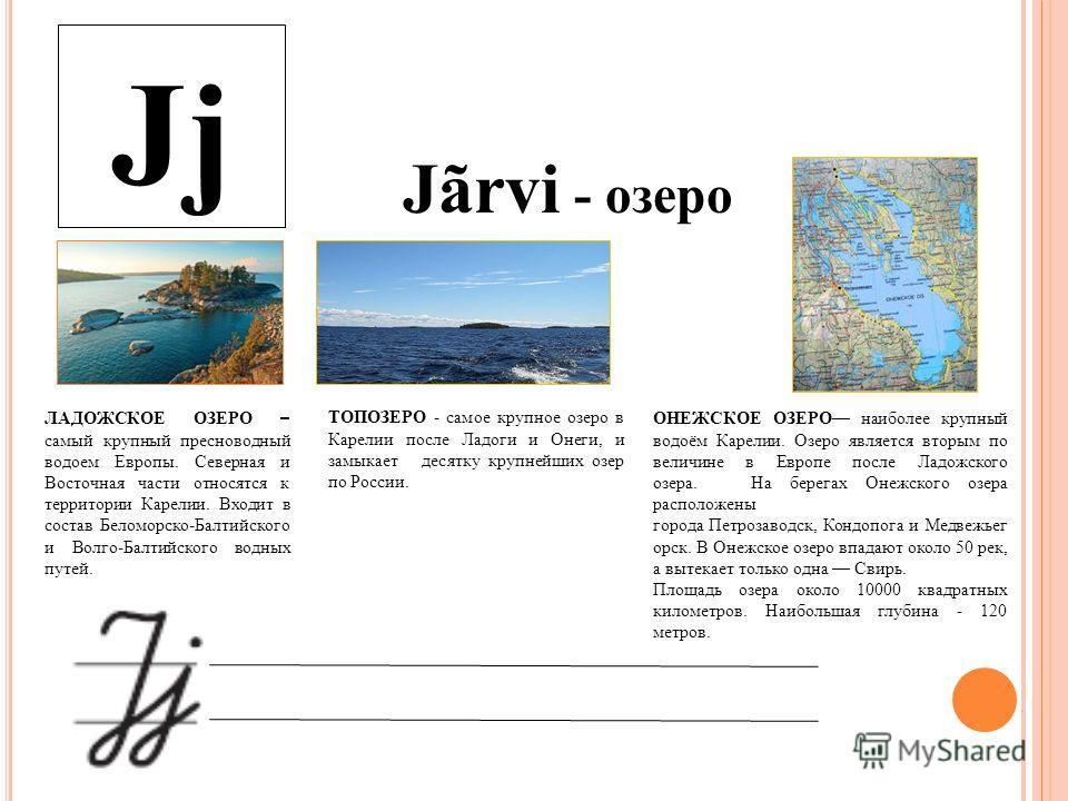 Jj Jãrvi - озеро ЛАДОЖСКОЕ ОЗЕРО – самый крупный пресноводный водоем Европы. Северная и Восточная части относятся к территории Карелии. Входит в состав Беломорско-Балтийского и Волго-Балтийского водных путей. ОНЕЖСКОЕ ОЗЕРО наиболее крупный водоём Ка