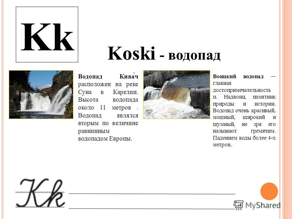 Koski - водопад Kk Водопад Кива́ч расположен на реке Суна в Карелии. Высота водопада около 11 метров. Водопад являлся вторым по величине равнинным водопадом Европы. Воицкий водопад главная достопримечательность п. Надвоиц, памятник природы и истории.