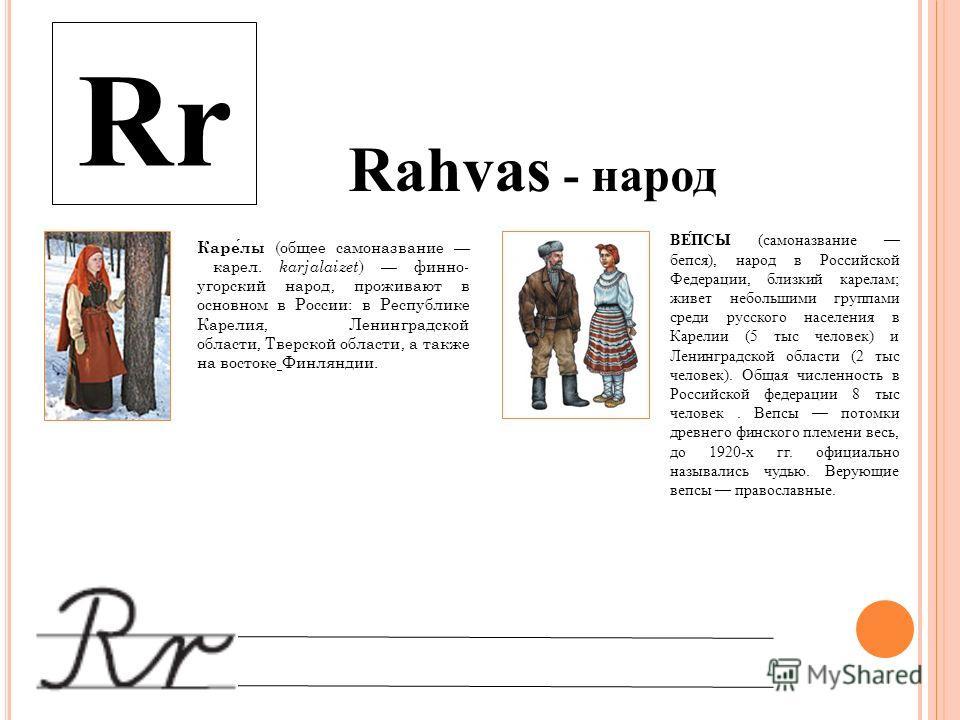 Rr Rahvas - народ ВЕ́ПСЫ (самоназвание бейся), народ в Российской Федерации, близкий карелам; живет небольшими группами среди русского населения в Карелии (5 тыс человек) и Ленинградской области (2 тыс человек). Общая численность в Российской федерац
