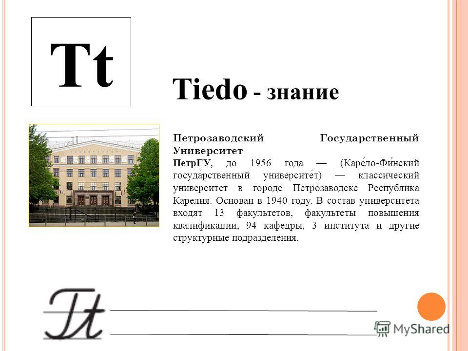 Tt Tiedo - знание Петрозаводский Государственный Университет ПетрГУ, до 1956 года (Каре́ло-Фи́нский госуда́рственный университе́т) классический университет в городе Петрозаводске Республика Карелия. Основан в 1940 году. В состав университета входят 1