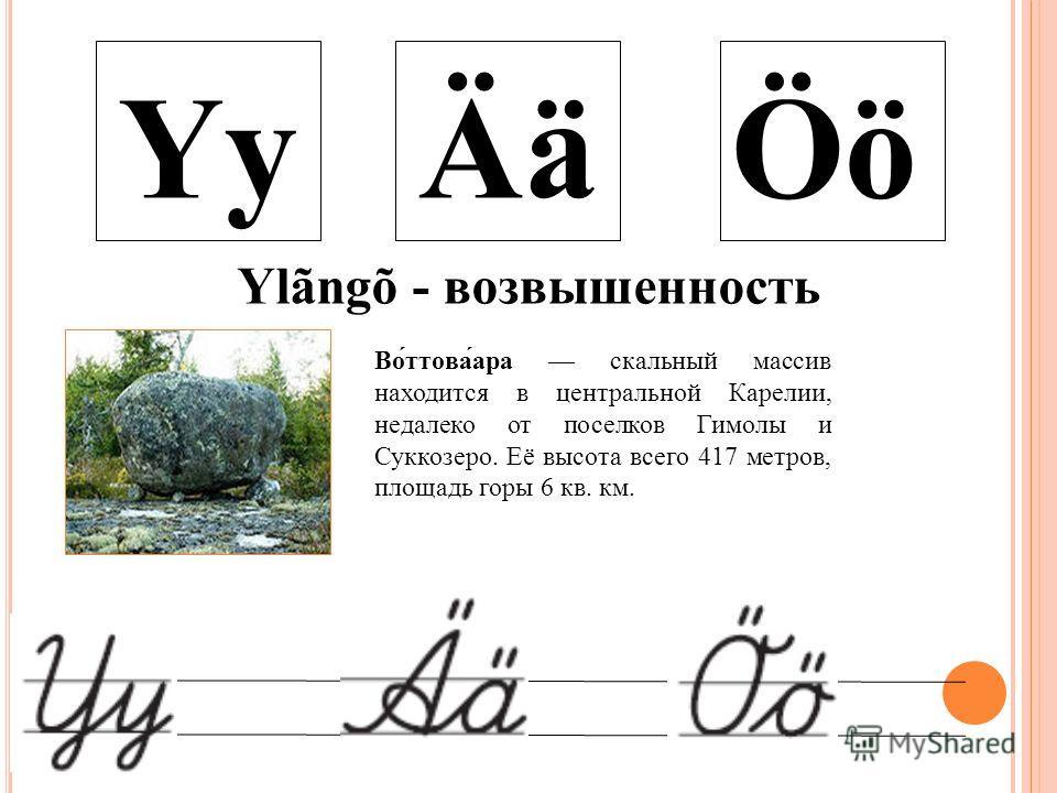 YyÄäÖö Ylãngõ - возвышенность Во́ттова́ара скальный массив находится в центральной Карелии, недалеко от поселков Гимолы и Суккозеро. Её высота всего 417 метров, площадь горы 6 кв. км.