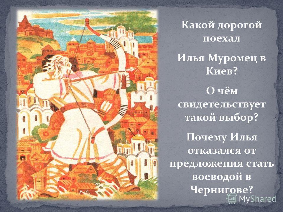 Какой дорогой поехал Илья Муромец в Киев? О чём свидетельствует такой выбор? Почему Илья отказался от предложения стать воеводой в Чернигове?