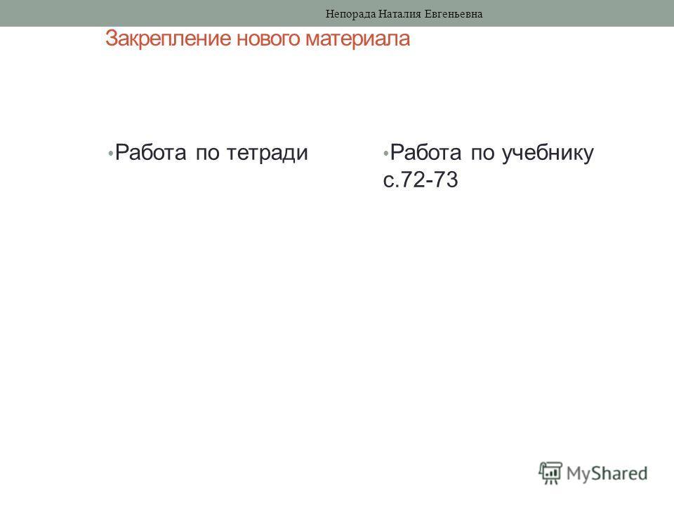 Закрепление нового материала Работа по тетради Работа по учебнику с.72-73 Непорада Наталия Евгеньевна