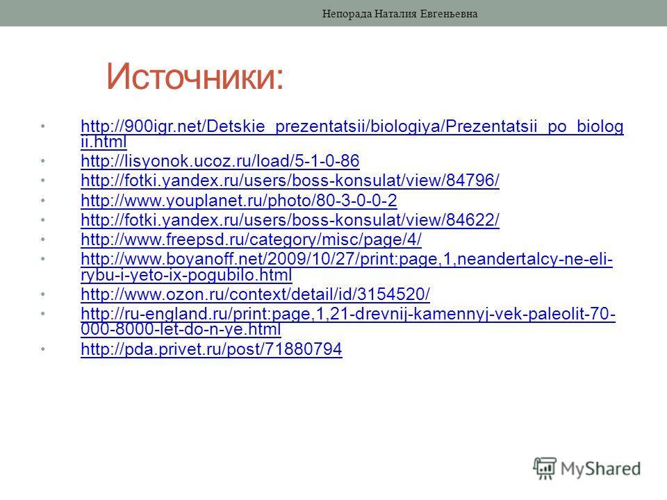 Источники: http://900igr.net/Detskie_prezentatsii/biologiya/Prezentatsii_po_biolog ii.html http://900igr.net/Detskie_prezentatsii/biologiya/Prezentatsii_po_biolog ii.html http://lisyonok.ucoz.ru/load/5-1-0-86 http://fotki.yandex.ru/users/boss-konsula