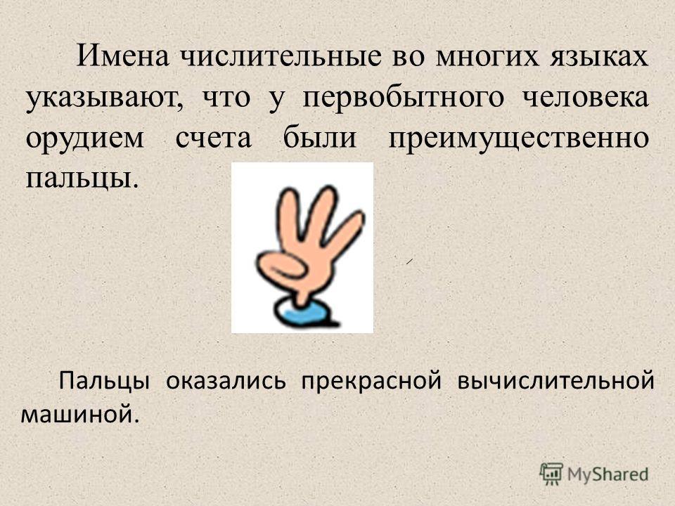 Имена числительные во многих языках указывают, что у первобытного человека орудием счета были преимущественно пальцы. Пальцы оказались прекрасной вычислительной машиной.
