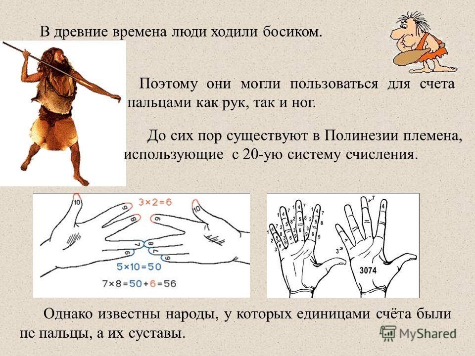 Однако известны народы, у которых единицами счёта были не пальцы, а их суставы. Поэтому они могли пользоваться для счета пальцами как рук, так и ног. В древние времена люди ходили босиком. До сих пор существуют в Полинезии племена, использующие с 20-
