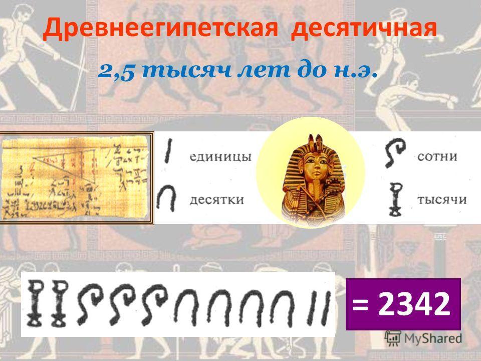 2,5 тысяч лет до н.э. Древнеегипетская десятичная = 2342