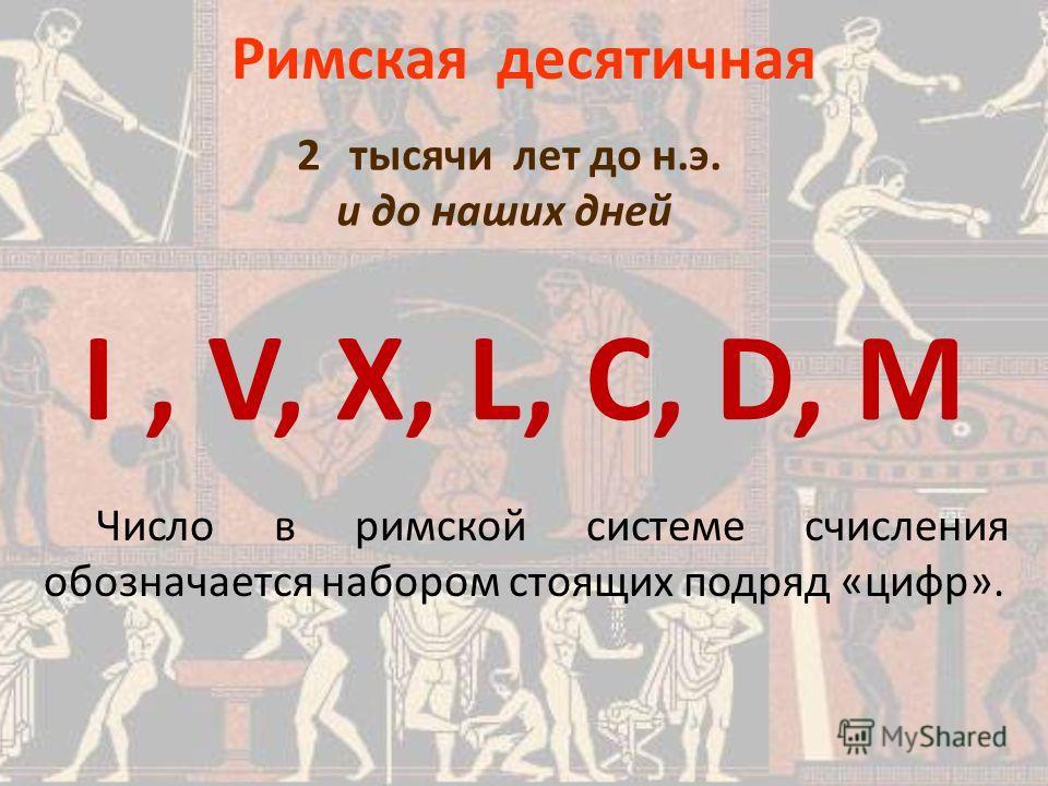 Римская десятичная I, V, Х, L, C, D, M Число в римской системе счисления обозначается набором стоящих подряд «цифр». 2 тысячи лет до н.э. и до наших дней