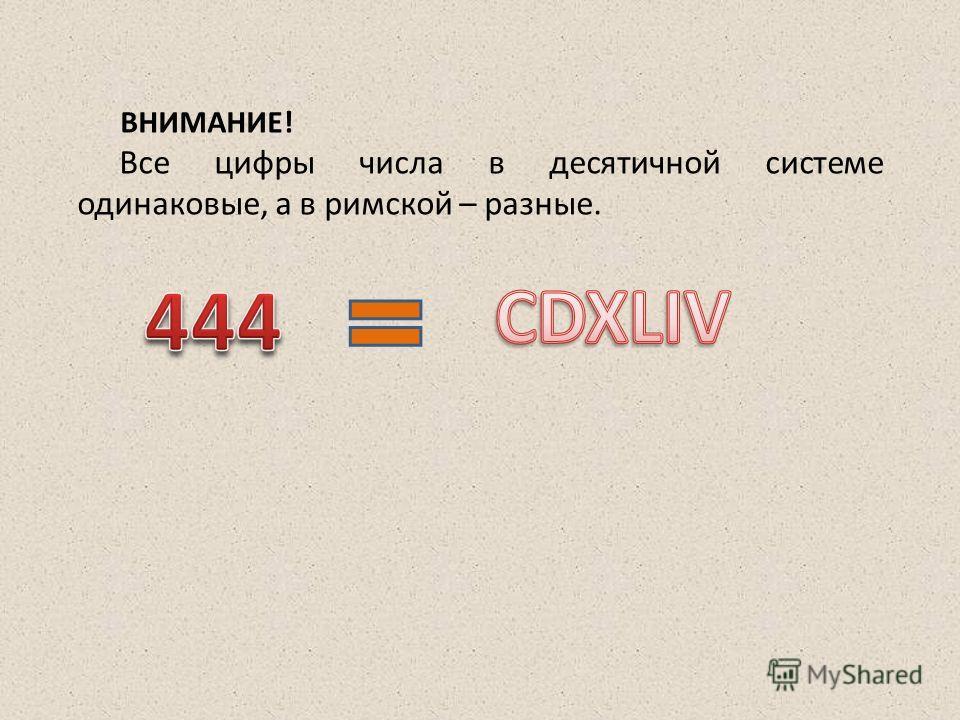 ВНИМАНИЕ! Все цифры числа в десятичной системе одинаковые, а в римской – разные.