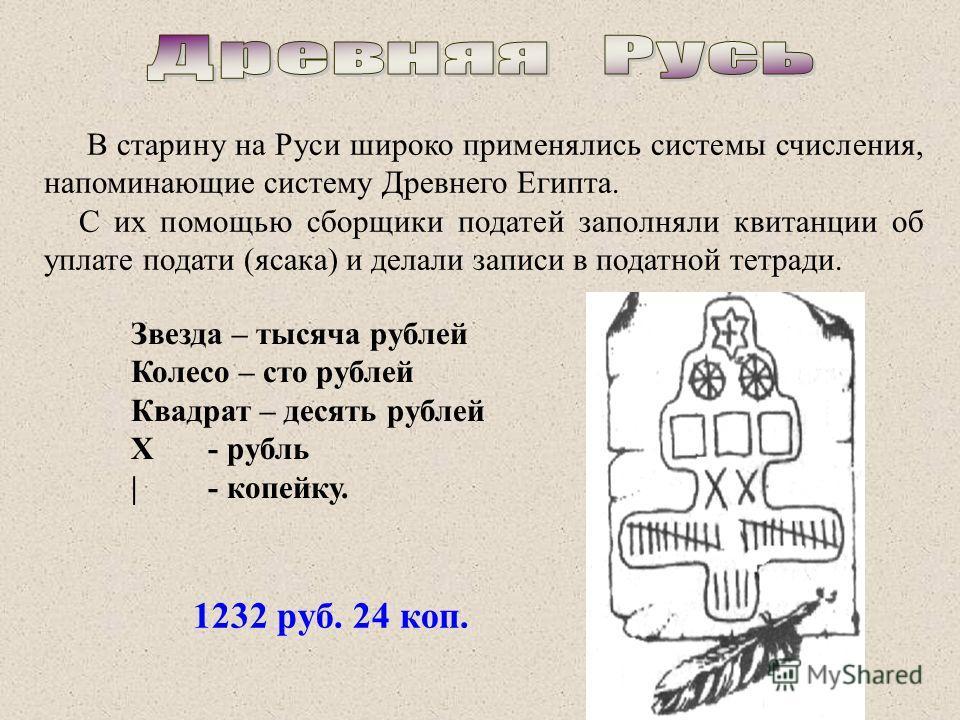 В старину на Руси широко применялись системы счисления, напоминающие систему Древнего Египта. С их помощью сборщики податей заполняли квитанции об уплате подати (ясака) и делали записи в податной тетради. Звезда – тысяча рублей Колесо – сто рублей Кв