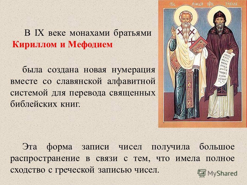 В IX веке монахами братьями Кириллом и Мефодием Эта форма записи чисел получила большое распространение в связи с тем, что имела полное сходство с греческой записью чисел. была создана новая нумерация вместе со славянской алфавитной системой для пере