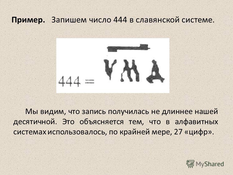 Мы видим, что запись получилась не длиннее нашей десятичной. Это объясняется тем, что в алфавитных системах использовалось, по крайней мере, 27 «цифр». Пример. Запишем число 444 в славянской системе.