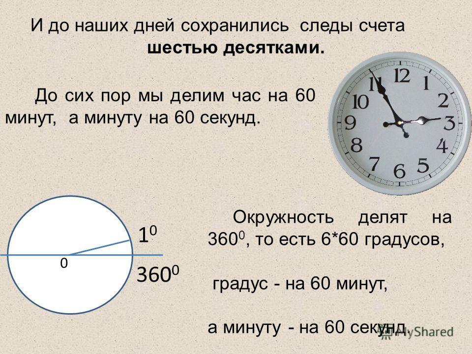 И до наших дней сохранились следы счета шестью десятками. Окружность делят на 360 0, то есть 6*60 градусов, градус - на 60 минут, а минуту - на 60 секунд. 1010 360 0 0 До сих пор мы делим час на 60 минут, а минуту на 60 секунд.