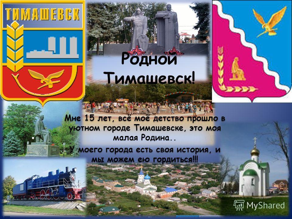 Мне 15 лет, всё моё детство прошло в уютном городе Тимашевске, это моя малая Родина.. У моего города есть своя история, и мы можем ею гордиться!!! Мне 15 лет, всё моё детство прошло в уютном городе Тимашевске, это моя малая Родина.. У моего города ес