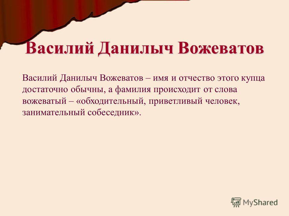 Василий Данилыч Вожеватов Василий Данилыч Вожеватов – имя и отчество этого купца достаточно обычны, а фамилия происходит от слова вожеватый – «обходительный, приветливый человек, занимательный собеседник».