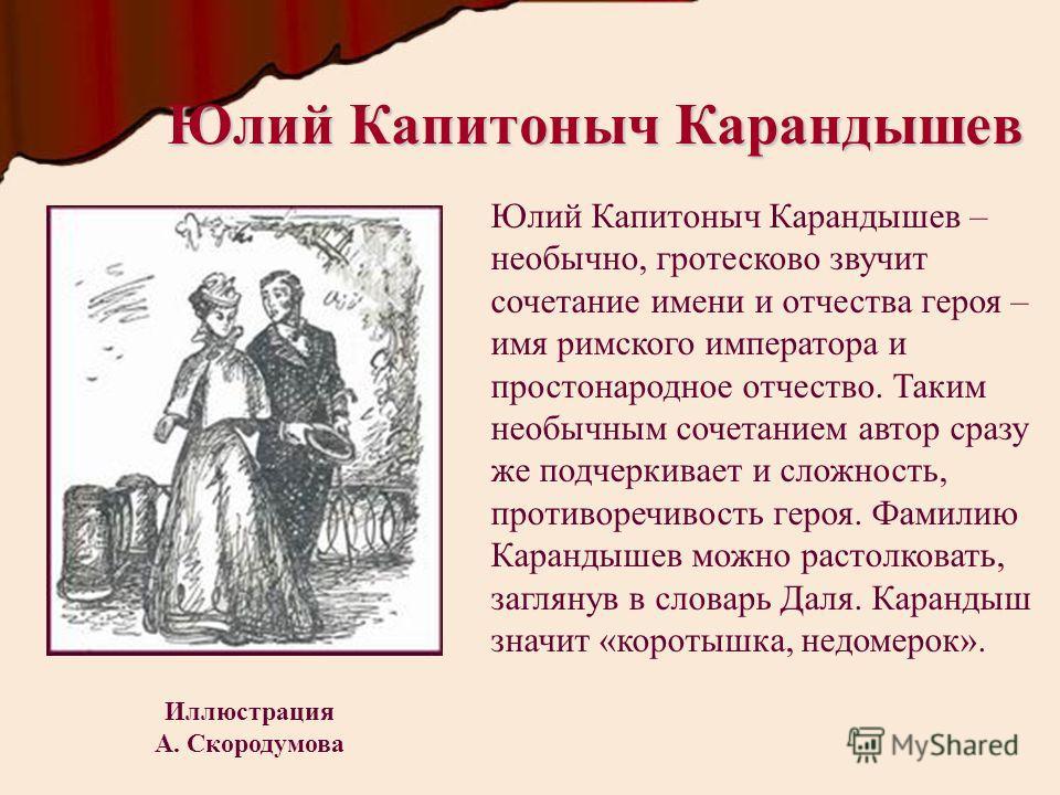 Юлий Капитоныч Карандышев Юлий Капитоныч Карандышев – необычно, гротесково звучит сочетание имени и отчества героя – имя римского императора и простонародное отчество. Таким необычным сочетанием автор сразу же подчеркивает и сложность, противоречивос