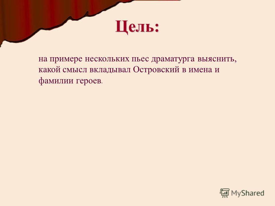 Цель: на примере нескольких пьес драматурга выяснить, какой смысл вкладывал Островский в имена и фамилии героев.