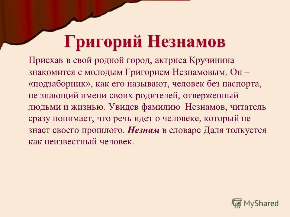 Григорий Незнамов Приехав в свой родной город, актриса Кручинина знакомится с молодым Григорием Незнамовым. Он – «подзаборник», как его называют, человек без паспорта, не знающий имени своих родителей, отверженный людьми и жизнью. Увидев фамилию Незн