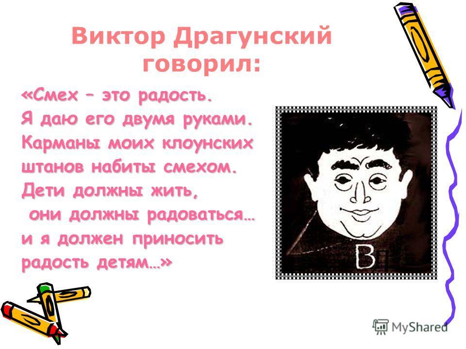 Виктор Драгунский говорил: «Смех – это радость. Я даю его двумя руками. Карманы моих клоунских штанов набиты смехом. Дети должны жить, они должны радоваться… они должны радоваться… и я должен приносить радость детям…»