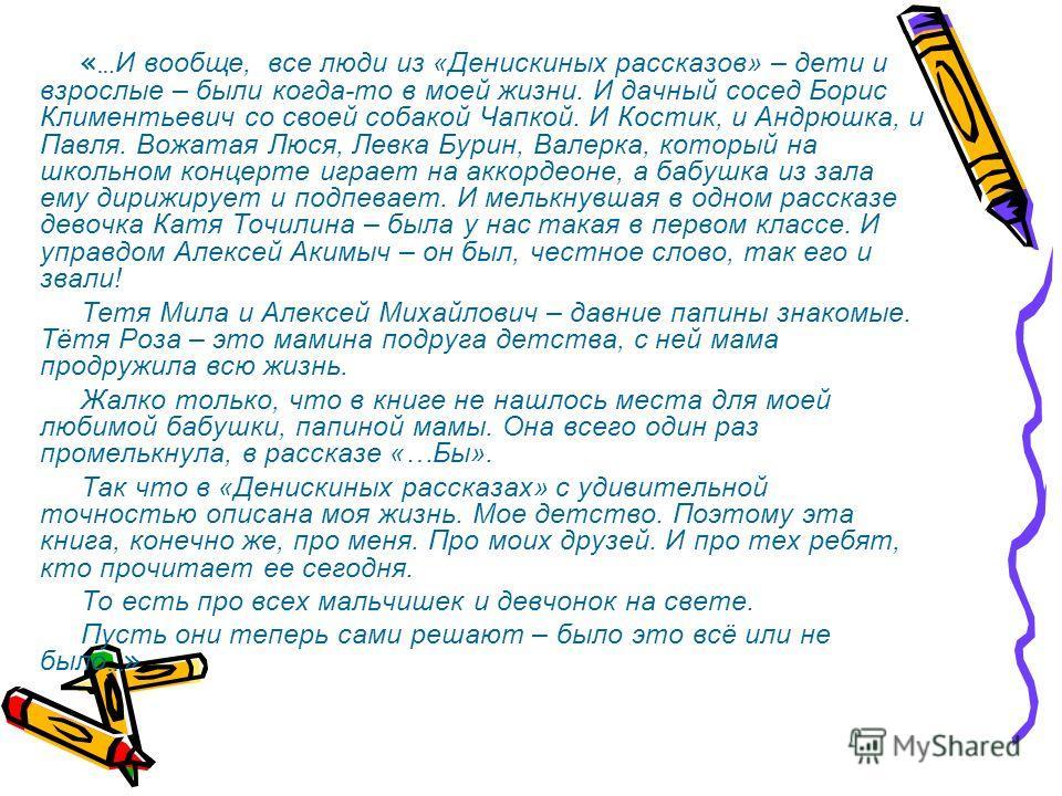 «… И вообще, все люди из «Денискиных рассказов» – дети и взрослые – были когда-то в моей жизни. И дачный сосед Борис Климентьевич со своей собакой Чапкой. И Костик, и Андрюшка, и Павля. Вожатая Люся, Левка Бурин, Валерка, который на школьном концерте