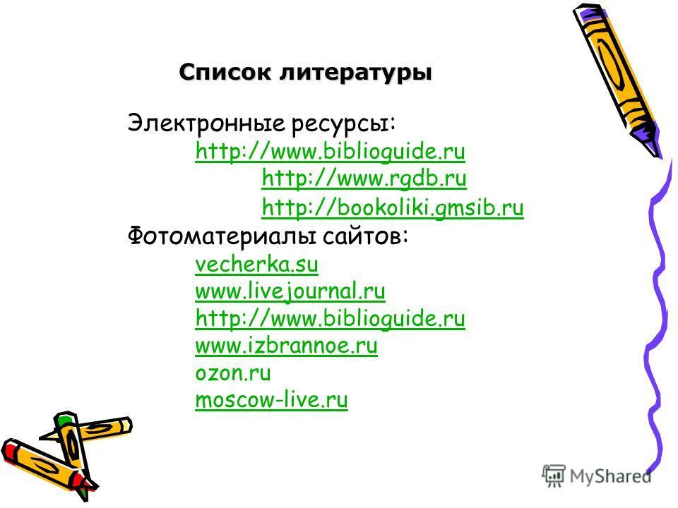 Список литературы Электронные ресурсы: http://www.biblioguide.ru http://www.rgdb.ru http://bookoliki.gmsib.ru Фотоматериалы сайтов: vecherka.su www.livejournal.ru http://www.biblioguide.ru www.izbrannoe.ru ozon.ru moscow-live.ru