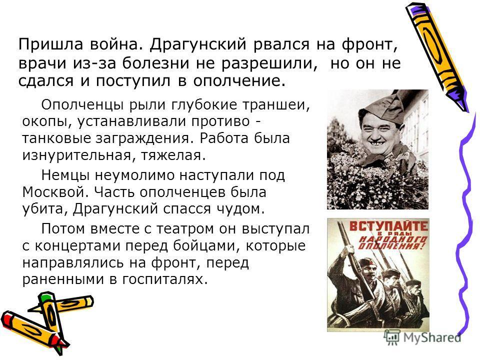 Пришла война. Драгунский рвался на фронт, врачи из-за болезни не разрешили, но он не сдался и поступил в ополчение. Ополченцы рыли глубокие траншеи, окопы, устанавливали противотанковые заграждения. Работа была изнурительная, тяжелая. Немцы неумолимо