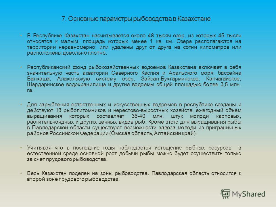 7. Основные параметры рыбоводства в Казахстане В Республике Казахстан насчитывается около 48 тысяч озер, из которых 45 тысяч относятся к малым, площадь которых менее 1 кв. км. Озера располагаются на территории неравномерно: или удалены друг от друга