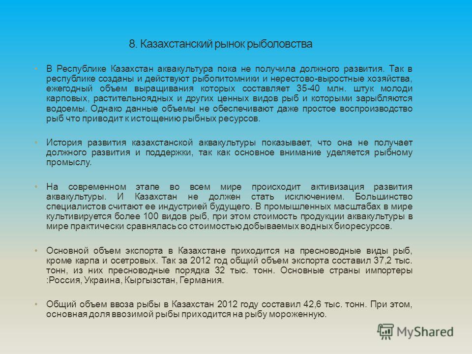 8. Казахстанский рынок рыболовства В Республике Казахстан аквакультура пока не получила должного развития. Так в республике созданы и действуют рыбопитомники и нерестово-выростные хозяйства, ежегодный объем выращивания которых составляет 35-40 млн. ш