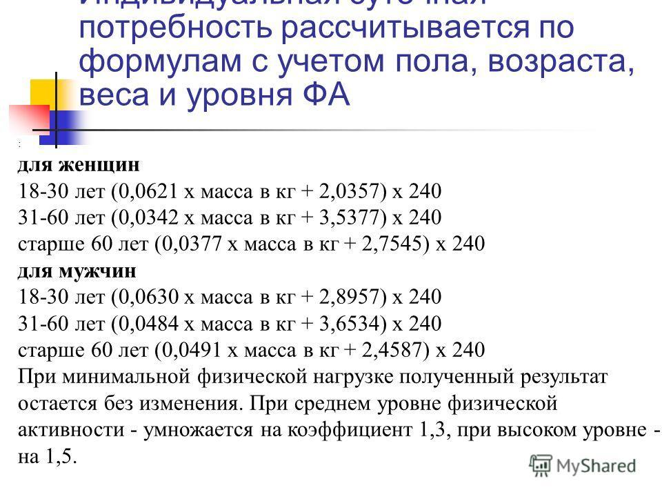 Индивидуальная суточная потребность рассчитывается по формулам с учетом пола, возраста, веса и уровня ФА : для женщин 18-30 лет (0,0621 х масса в кг + 2,0357) х 240 31-60 лет (0,0342 х масса в кг + 3,5377) х 240 старше 60 лет (0,0377 х масса в кг + 2