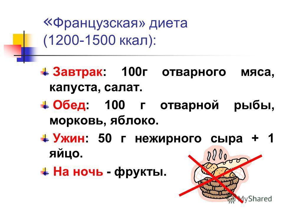« Французская» диета (1200-1500 ккал): Завтрак: 100 г отварного мяса, капуста, салат. Обед: 100 г отварной рыбы, морковь, яблоко. Ужин: 50 г нежирного сыра + 1 яйцо. На ночь - фрукты.