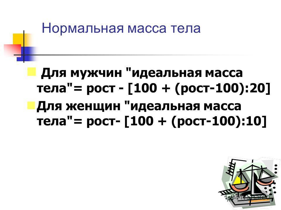 Нормальная масса тела Для мужчин идеальная масса тела= рост - [100 + (рост-100):20] Для женщин идеальная масса тела= рост- [100 + (рост-100):10]