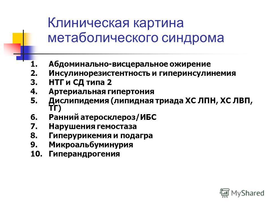 Клиническая картина метаболического синдрома 1.Абдоминально-висцеральное ожирение 2. Инсулинорезистентность и гиперинсулинемия 3. НТГ и СД типа 2 4. Артериальная гипертония 5. Дислипидемия (липидная триада ХС ЛПН, ХС ЛВП, ТГ) 6. Ранний атеросклероз/И