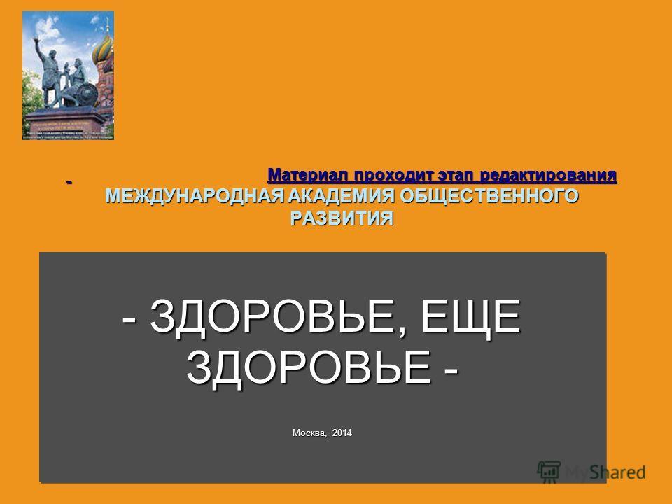 Материал проходит этап редактирования МЕЖДУНАРОДНАЯ АКАДЕМИЯ ОБЩЕСТВЕННОГО РАЗВИТИЯ Материал проходит этап редактирования МЕЖДУНАРОДНАЯ АКАДЕМИЯ ОБЩЕСТВЕННОГО РАЗВИТИЯ - ЗДОРОВЬЕ, ЕЩЕ ЗДОРОВЬЕ - Москва, 2014 - ЗДОРОВЬЕ, ЕЩЕ ЗДОРОВЬЕ - Москва, 2014
