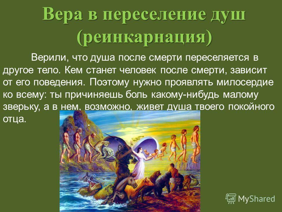Вера в переселение душ (реинкарнация) Верили, что душа после смерти переселяется в другое тело. Кем станет человек после смерти, зависит от его поведения. Поэтому нужно проявлять милосердие ко всему: ты причиняешь боль какому-нибудь малому зверьку, а