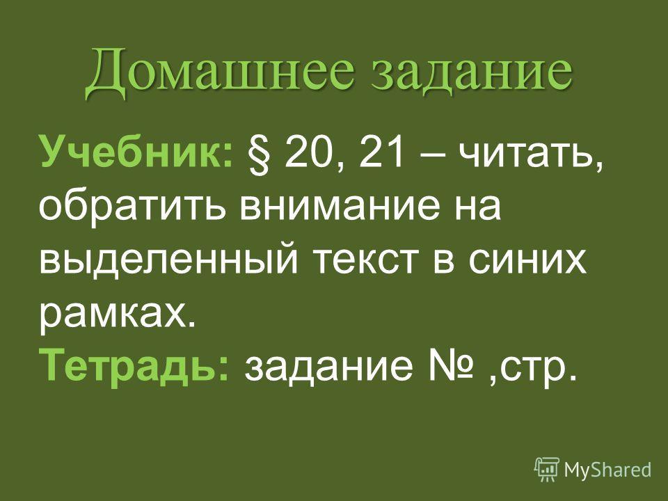 Домашнее задание Учебник: § 20, 21 – читать, обратить внимание на выделенный текст в синих рамках. Тетрадь: задание,стр.