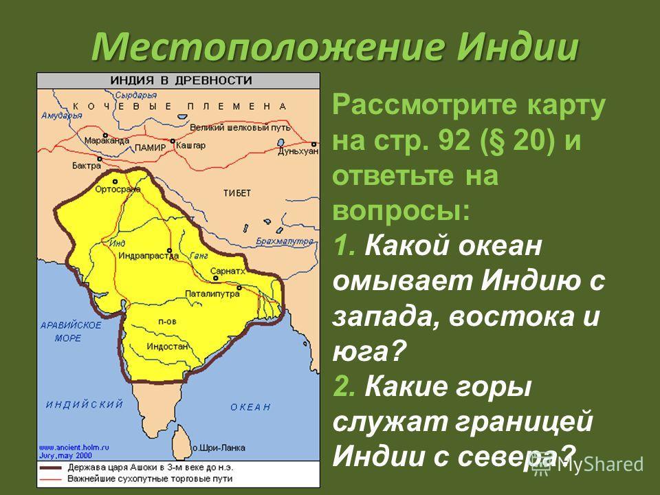Местоположение Индии Рассмотрите карту на стр. 92 (§ 20) и ответьте на вопросы: 1. Какой океан омывает Индию с запада, востока и юга? 2. Какие горы служат границей Индии с севера?