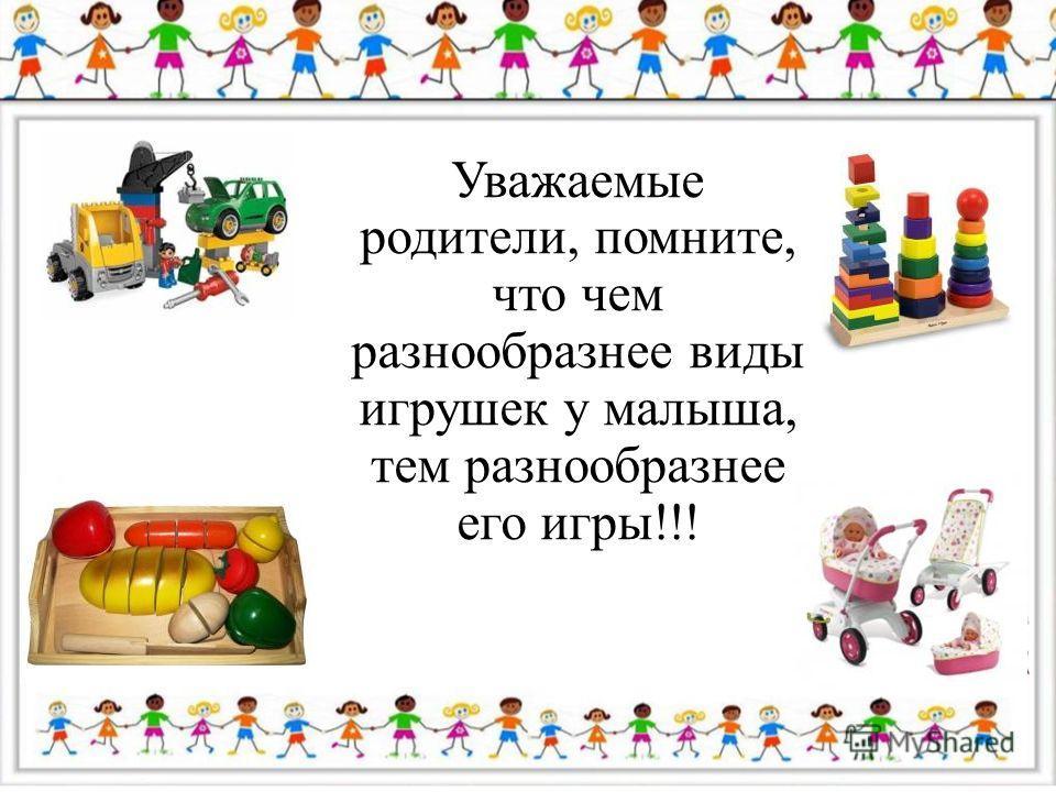 Уважаемые родители, помните, что чем разнообразнее виды игрушек у малыша, тем разнообразнее его игры!!!