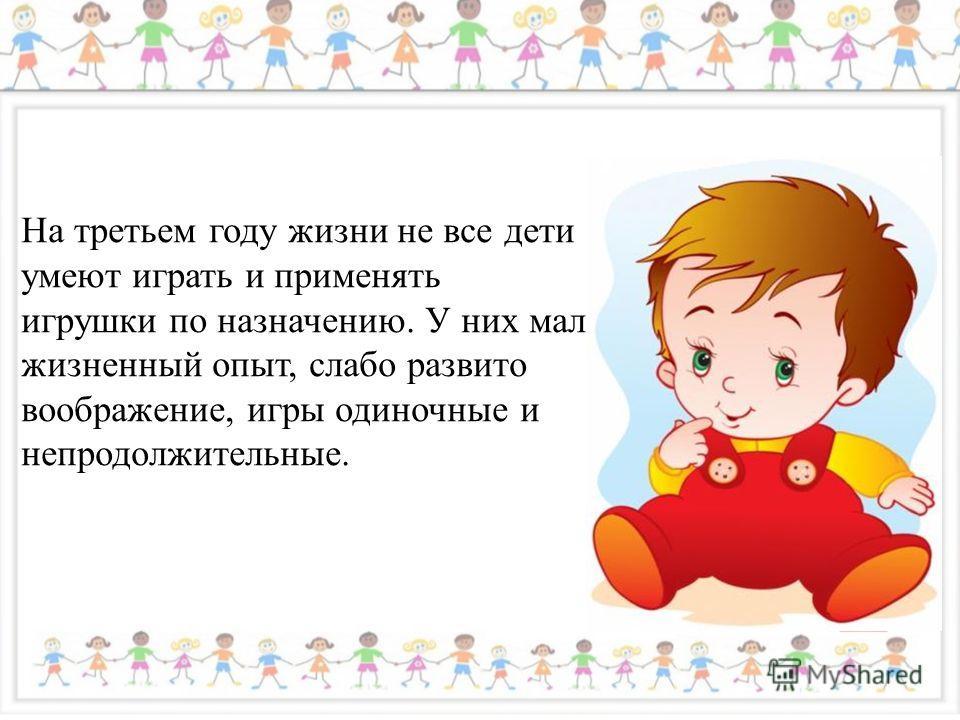 На третьем году жизни не все дети умеют играть и применять игрушки по назначению. У них мал жизненный опыт, слабо развито воображение, игры одиночные и непродолжительные.