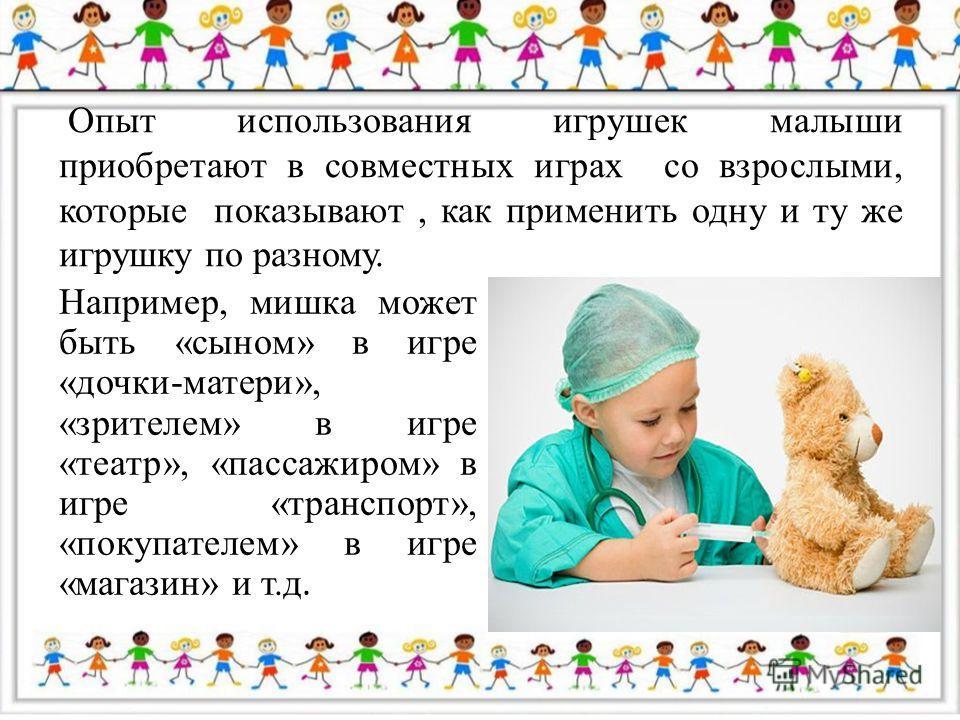 Опыт использования игрушек малыши приобретают в совместных играх со взрослыми, которые показывают, как применить одну и ту же игрушку по разному. Например, мишка может быть «сыном» в игре «дочки-матери», «зрителем» в игре «театр», «пассажиром» в игре
