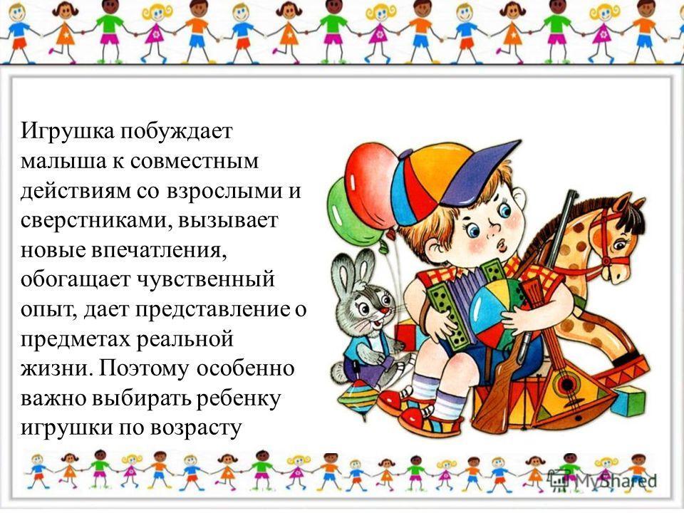 Игрушка побуждает малыша к совместным действиям со взрослыми и сверстниками, вызывает новые впечатления, обогащает чувственный опыт, дает представление о предметах реальной жизни. Поэтому особенно важно выбирать ребенку игрушки по возрасту