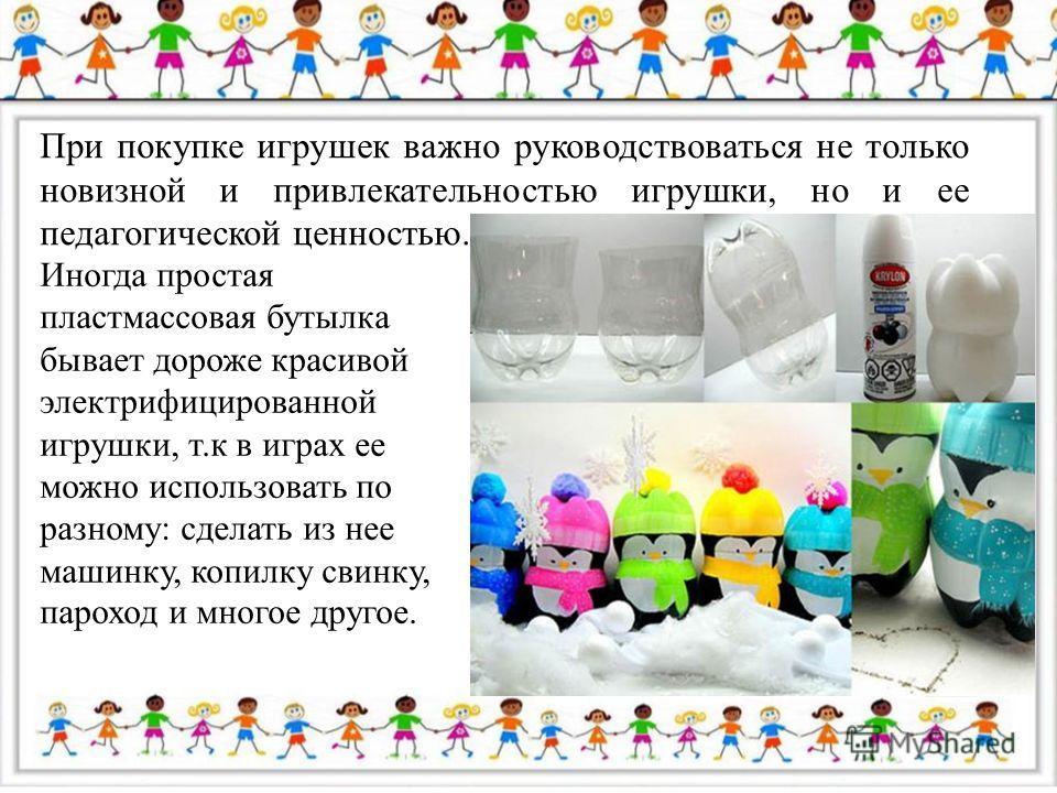При покупке игрушек важно руководствоваться не только новизной и привлекательностью игрушки, но и ее педагогической ценностью. Иногда простая пластмассовая бутылка бывает дороже красивой электрифицированной игрушки, т.к в играх ее можно использовать