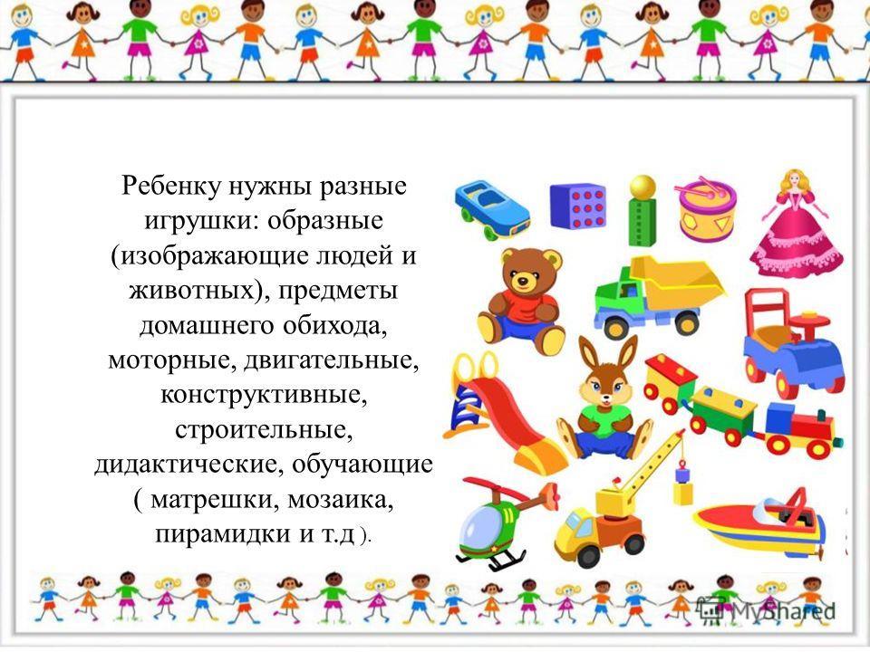 Ребенку нужны разные игрушки: образные (изображающие людей и животных), предметы домашнего обихода, моторные, двигательные, конструктивные, строительные, дидактические, обучающие ( матрешки, мозаика, пирамидки и т.д ).